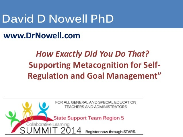 David D Nowell PhD www.DrNowell.com How Exactly Did You Do That? Supporting Metacognition for Self- Regulation and Goal Ma...