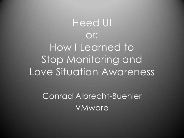 Heed UI or: How I Learned to Stop Monitoring and Love Situation Awareness<br />Conrad Albrecht-Buehler<br />VMware<br />