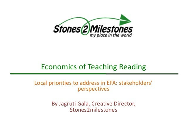 Economics of Teaching Reading Local priorities to address in EFA: stakeholders' perspectives By Jagruti Gala, Creative Dir...