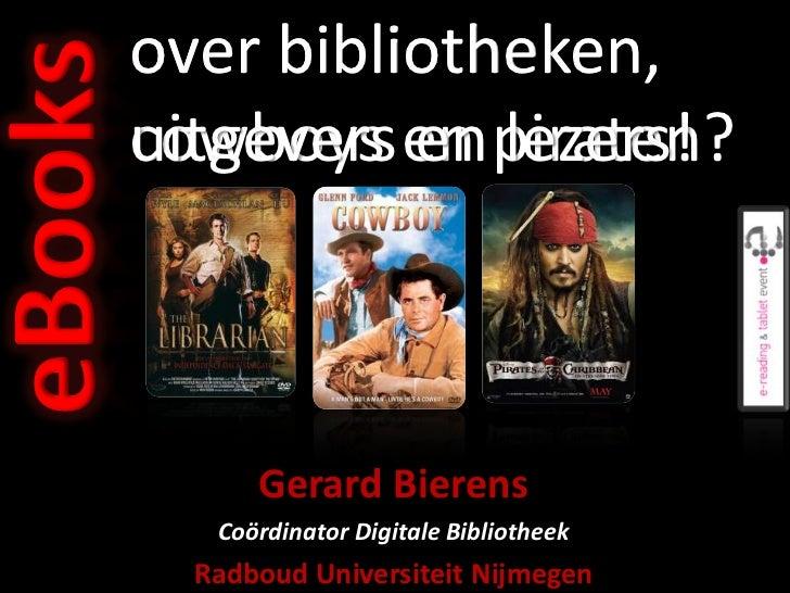 eBooks   over bibliotheken,         uitgevers en piraten?         cowboys en lezers!               Gerard Bierens         ...