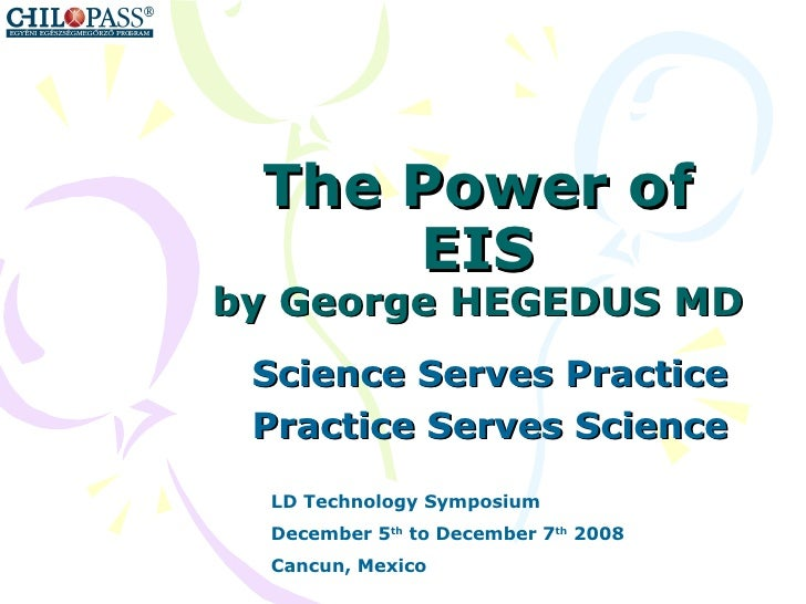 The Power of EIS by George HEGEDUS MD Science Serves Practice Practice Serves Science LD Technology Symposium December 5 t...