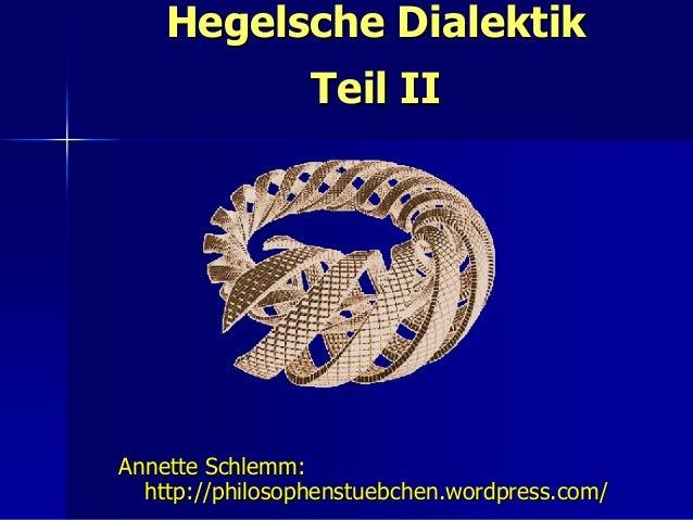 Hegelsche Dialektik                 Teil IIAnnette Schlemm:  http://philosophenstuebchen.wordpress.com/