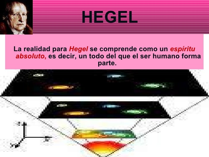 HEGEL La realidad para  Hegel   se comprende como un  espíritu absoluto ,  es decir, un todo del que el ser humano forma p...