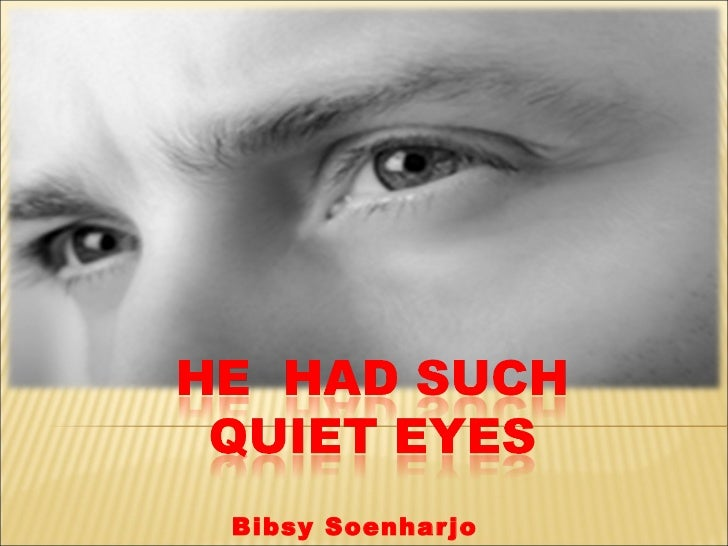 he had such a quiet eyes He had such quiet eyes and had listened to the advice – and she had listened to the sound advice given to her by people who cared about her.