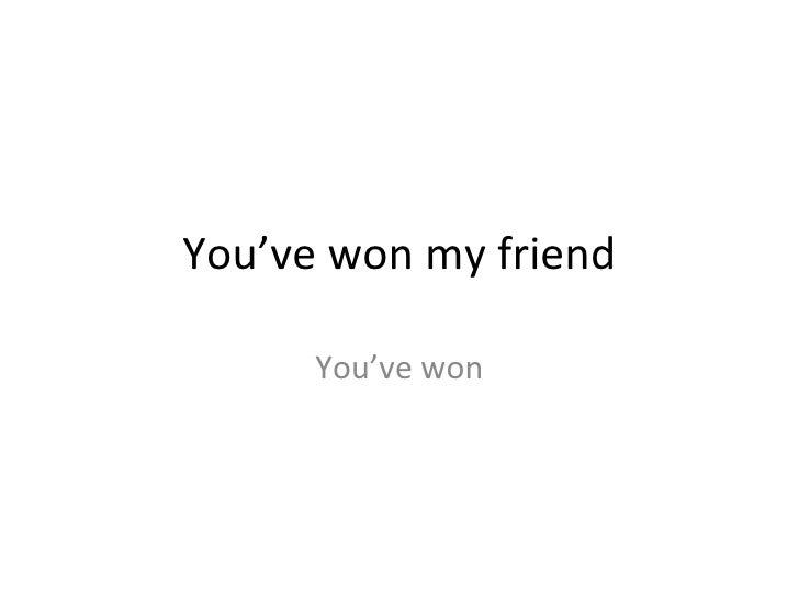 You've won my friend        You've won