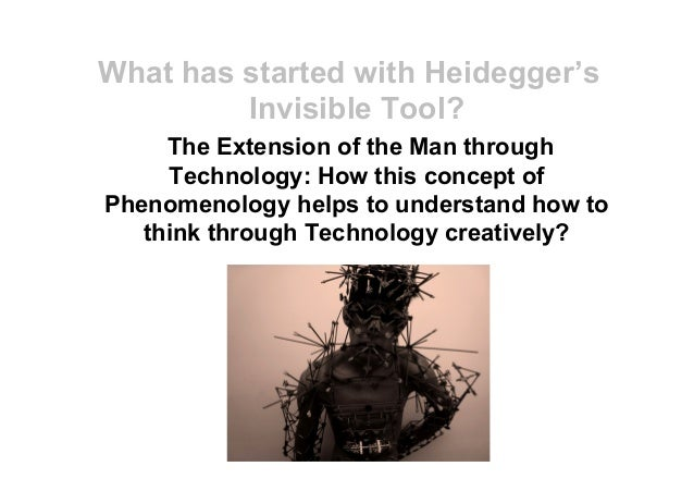 What has started with Heidegger's Invisible Tool? The Extension of the Man through Technology: How this concept of Phenome...