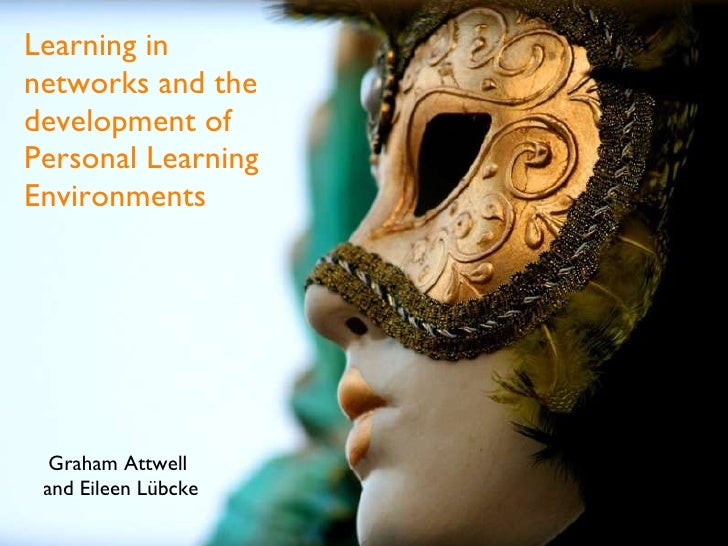 Learning in networks and the development of Personal Learning Environments Graham Attwell  and Eileen Lübcke