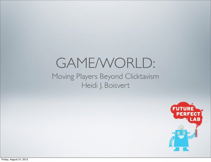 GAME/WORLD:                          Moving Players Beyond Clicktavism                                   Heidi J. Boisvert...