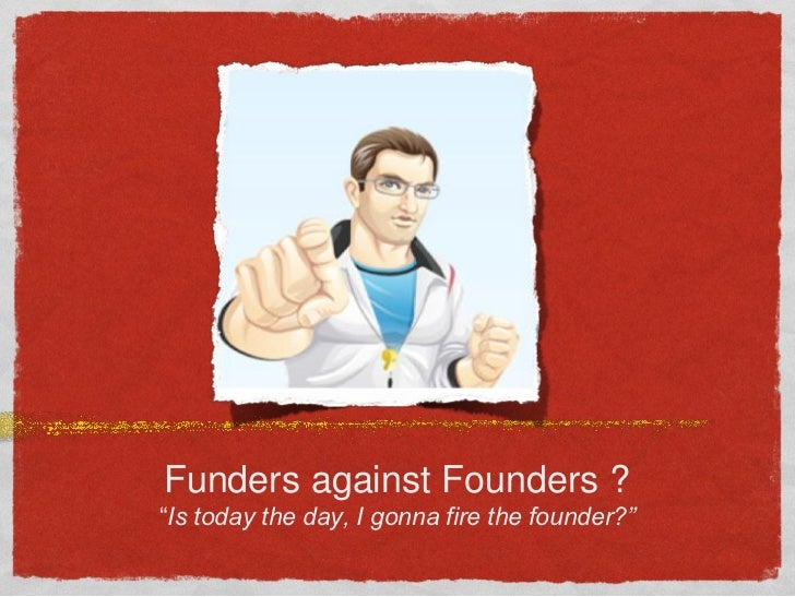 """Funders against Founders ?""""Is today the day, I gonna fire the founder?"""""""
