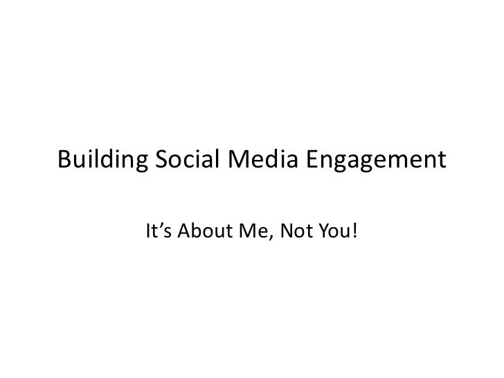 Building Social Media Engagement       It's About Me, Not You!