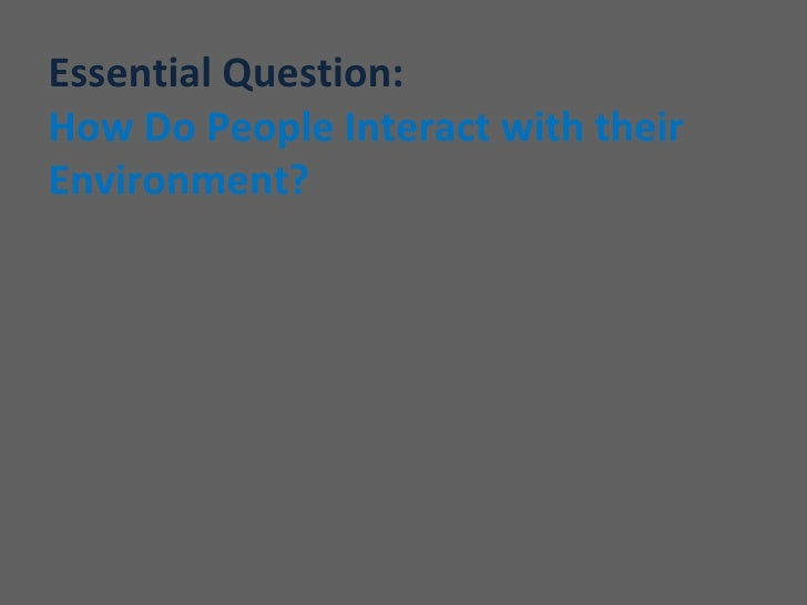Essential Question:How Do People Interact with theirEnvironment?