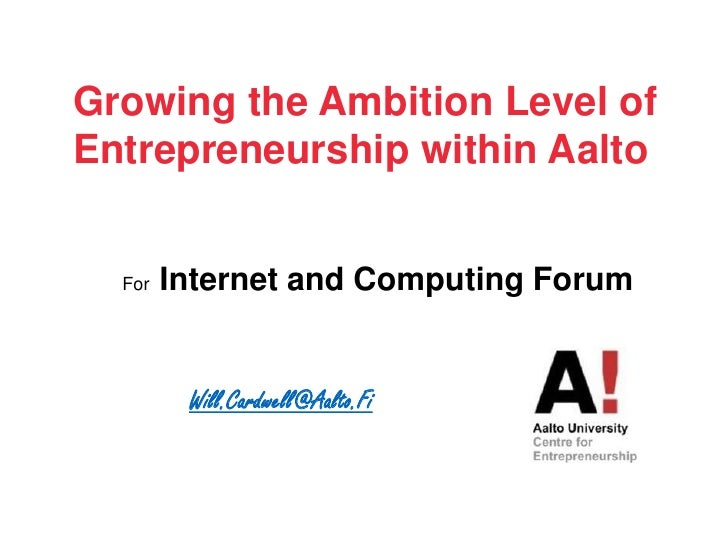 Growing the Ambition Level of Entrepreneurshipwithin Aalto<br />For  Internet and Computing Forum<br />Will.Cardwell@Aalto...