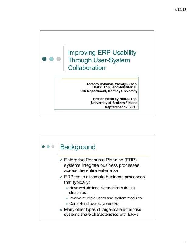 9/13/13 1 Improving ERP Usability Through User-System Collaboration Tamara Babaian, Wendy Lucas, Heikki Topi, and Jennifer...