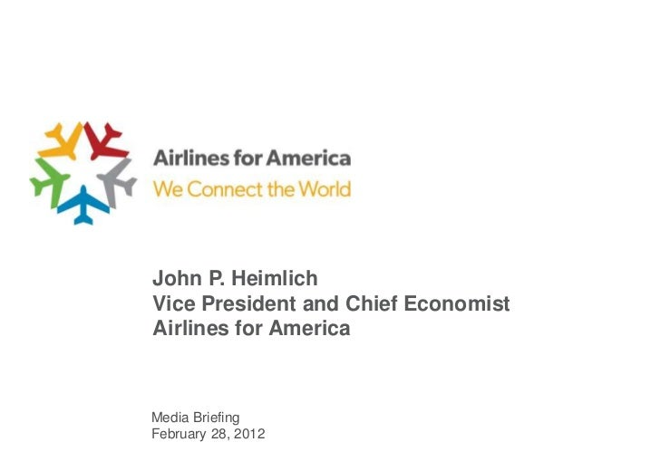 John P. HeimlichVice President and Chief EconomistAirlines for AmericaMedia BriefingFebruary 28, 2012
