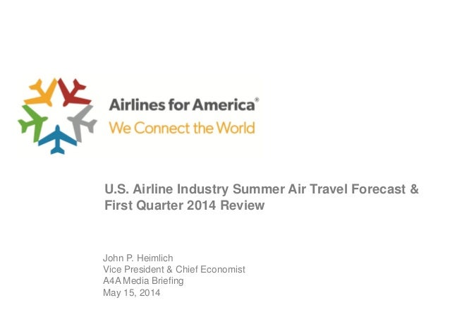 John P. Heimlich Vice President & Chief Economist A4A Media Briefing May 15, 2014 U.S. Airline Industry Summer Air Travel ...