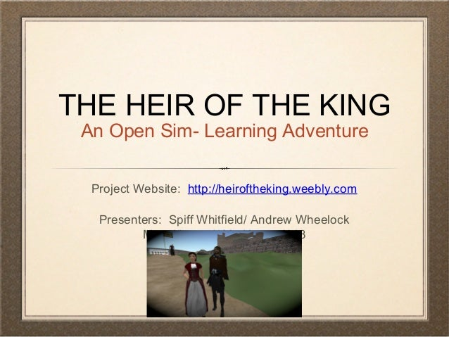 THE HEIR OF THE KING An Open Sim- Learning Adventure Project Website: http://heiroftheking.weebly.com Presenters: Spiff Wh...