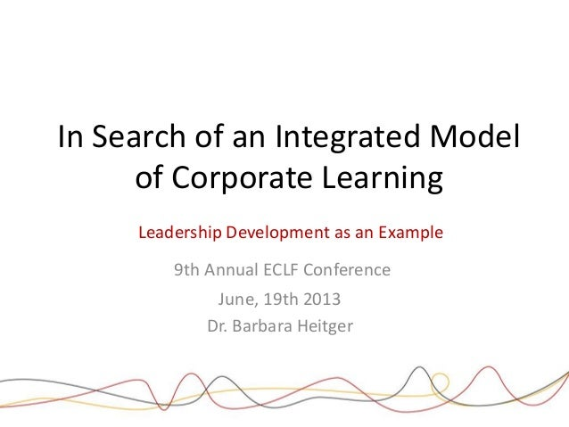 In Search of an Integrated Model of Corporate Learning Leadership Development as an Example 9th Annual ECLF Conference Jun...