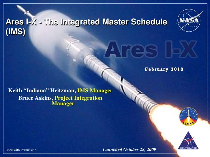 """Ares I-X - The Integrated Master Schedule(IMS) Keith """"Indiana"""" Heitzman, IMS Manager     Bruce Askins, Project Integration..."""