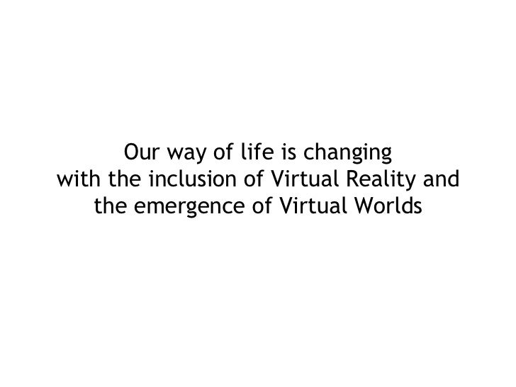 Our way of life is changing with the inclusion of Virtual Reality and the emergence of Virtual Worlds