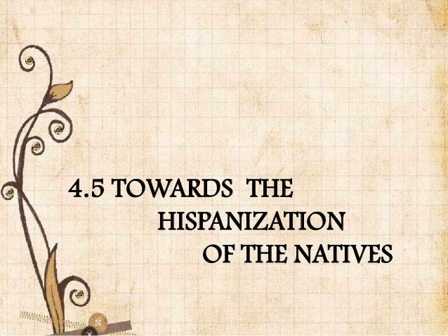 4.5 TOWARDS THE      HISPANIZATION         OF THE NATIVES