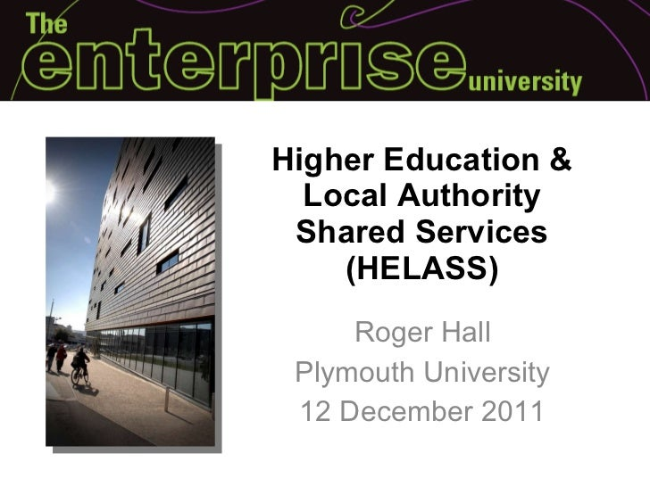 Higher Education & Local Authority Shared Services (HELASS) Roger Hall Plymouth University 12 December 2011