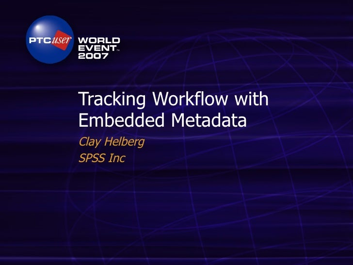 Tracking Workflow with Embedded Metadata Clay Helberg SPSS Inc