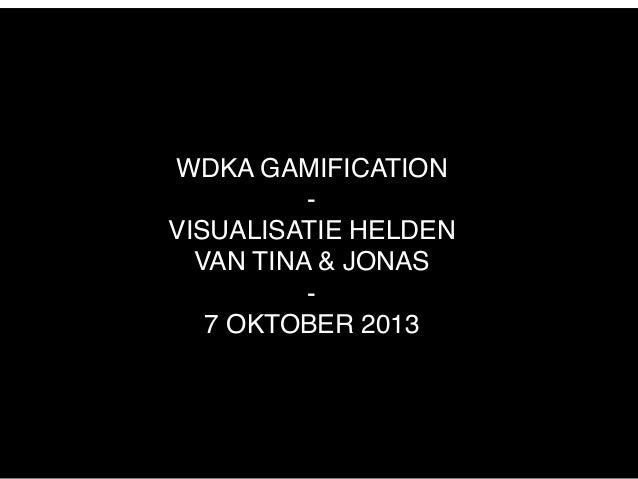WDKA GAMIFICATION - VISUALISATIE HELDEN VAN TINA & JONAS - 7 OKTOBER 2013
