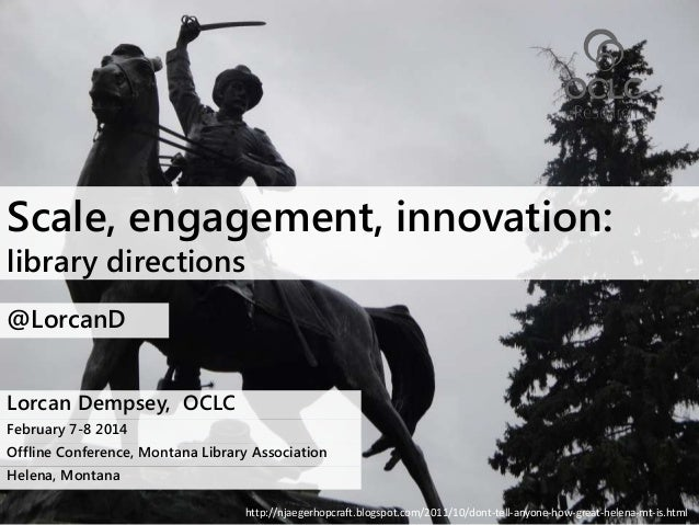 Scale, engagement, innovation: library directions @LorcanD Lorcan Dempsey, OCLC February 7-8 2014 Offline Conference, Mont...