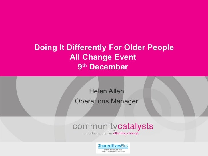 Doing It Differently For Older People All Change Event 9 th  December Helen Allen Operations Manager