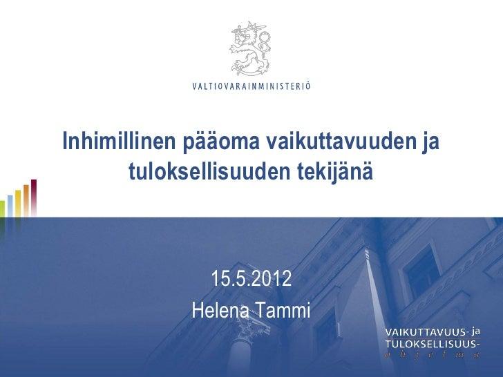 Inhimillinen pääoma vaikuttavuuden ja       tuloksellisuuden tekijänä              15.5.2012            Helena Tammi