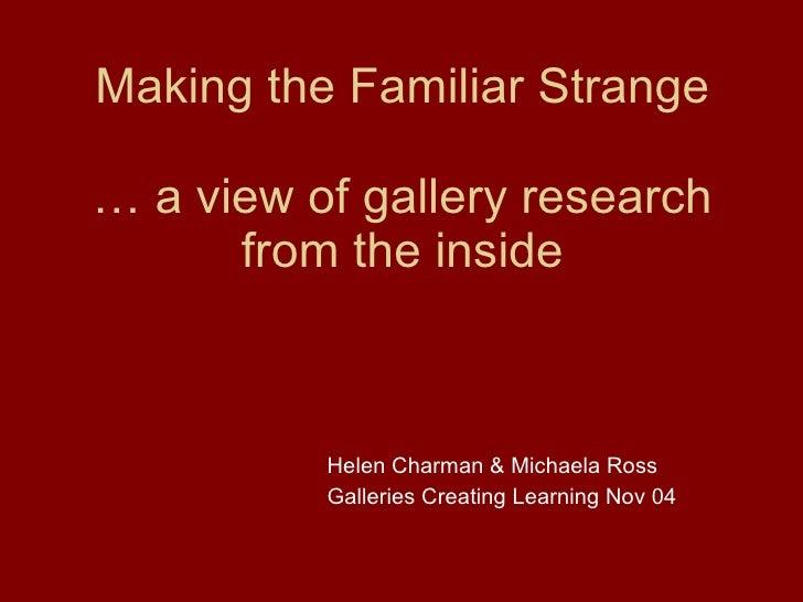 Making the Familiar Strange … a view of gallery research from the inside <ul><li>Helen Charman & Michaela Ross </li></ul><...