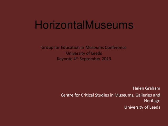 HorizontalMuseums Group for Education in Museums Conference University of Leeds Keynote 4th September 2013 Helen Graham Ce...