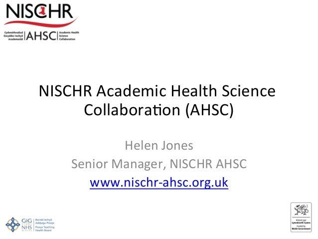 NISCHRAcademicHealthScience Collabora6on(AHSC) HelenJones SeniorManager,NISCHRAHSC www.nischr‐ahsc.org.uk