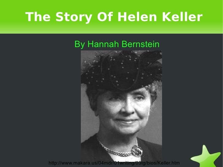 The Story Of Helen Keller By Hannah Bernstein http://www.makara.us/04mdr/01writing/03tg/bios/Keller.htm