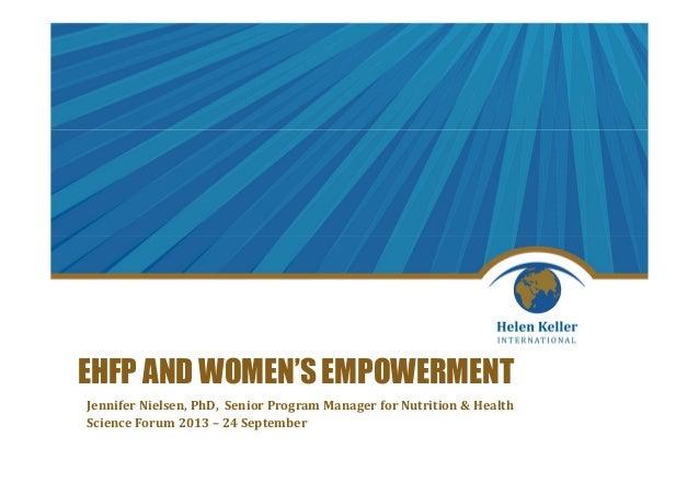 EHFP AND WOMEN'S EMPOWERMENT Jennifer Nielsen, PhD, Senior Program Manager for Nutrition & Health Science Forum 2013 – 24 ...