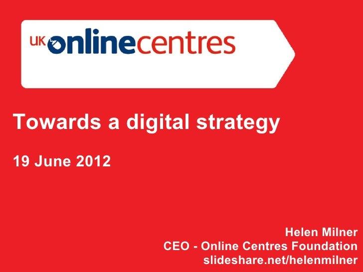 Towards a digital strategy19 June 2012                                   Helen Milner               CEO - Online Centres F...
