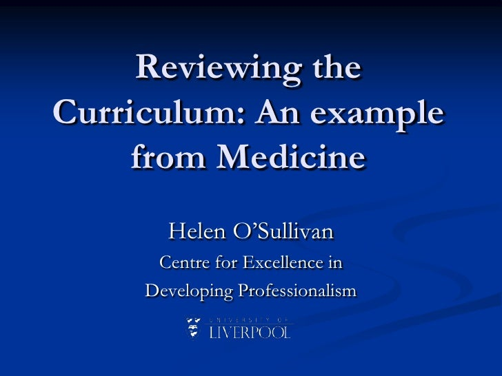 Reviewing the Curriculum: An example from Medicine <br />Helen O'Sullivan<br />Centre for Excellence in <br />Developing P...