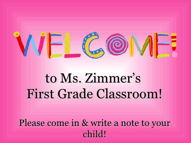 to Ms. Zimmer's  First Grade Classroom! Please come in & write a note to your child!