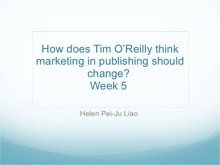 How does Tim O'Reilly think marketing in publishing should change?  Week 5  Helen Pei-Ju Liao
