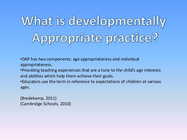 •DAP has two components: age appropriateness and individualappropriateness.•Providing teaching experiences that are a tune...