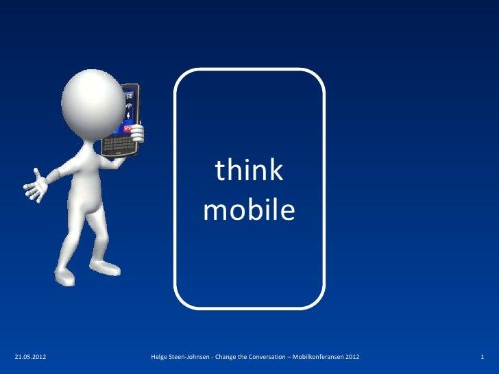 think                              mobile21.05.2012   Helge Steen-Johnsen - Change the Conversation – Mobilkonferansen 201...