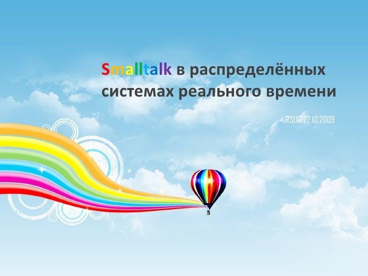 S m a ll t a lk   в распределённых системах реального времени RSUG 22.10.2009