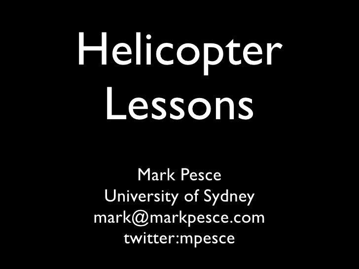 Helicopter  Lessons      Mark Pesce  University of Sydney mark@markpesce.com    twitter:mpesce
