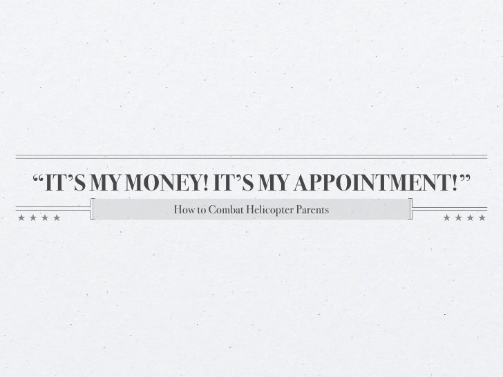 """""""IT'S MY MONEY! IT'S MY APPOINTMENT!""""            How to Combat Helicopter Parents"""