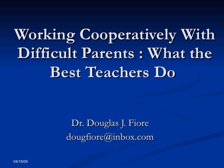 Working Cooperatively With Difficult Parents : What the Best Teachers Do  Dr. Douglas J. Fiore [email_address] 06/09/09