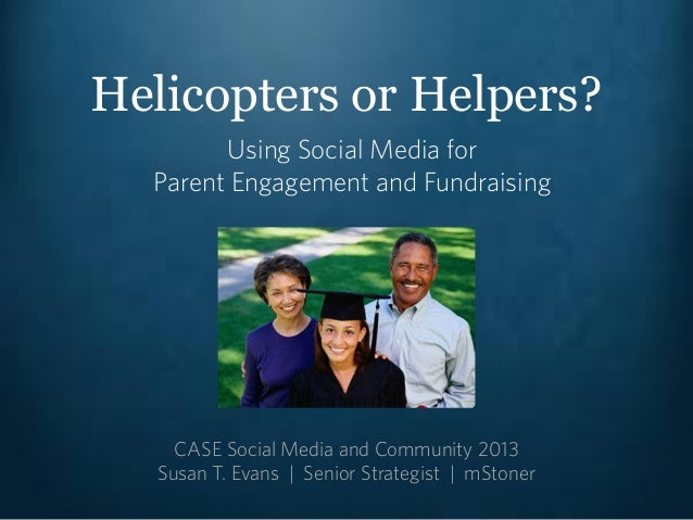Helicopters or Helpers?Using Social Media forParent Engagement and FundraisingCASE Social Media and Community 2013Susan T....