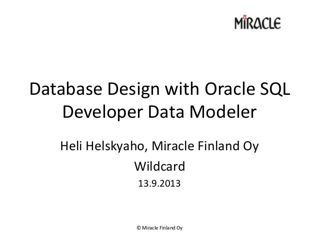 Database Design with Oracle SQL Developer Data Modeler Heli Helskyaho, Miracle Finland Oy Wildcard 13.9.2013 © Miracle Fin...