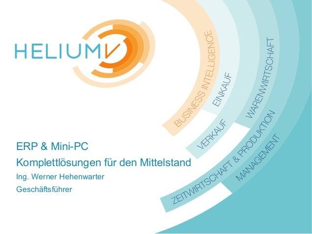 www.HeliumV.com ERP & Mini-PC Komplettlösungen für den Mittelstand Ing. Werner Hehenwarter Geschäftsführer