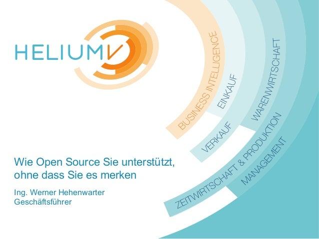 www.HeliumV.com Wie Open Source Sie unterstützt, ohne dass Sie es merken Ing. Werner Hehenwarter Geschäftsführer