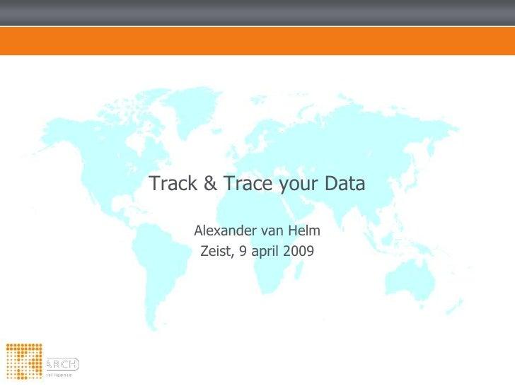 Alexander van Helm<br />Zeist, 9 april 2009<br />Track & Trace your Data<br />